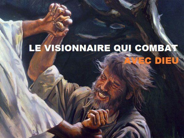 Le visionnaire qui combat avec Dieu !